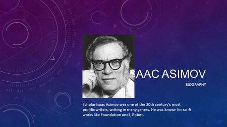 ISAAC ASIMOV BIOGRAPHY Scholar Isaac Asimov was one of the 20th century's most prolific writers, writing in many genres. He was known for sci-fi works.