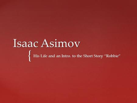 "{ Isaac Asimov His Life and an Intro. to the Short Story ""Robbie"""