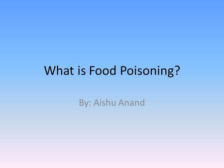 "What is Food Poisoning? By: Aishu Anand. What is Food Poisoning? ""Food poisoning occurs when you swallow food or water that contains bacteria, parasites,"