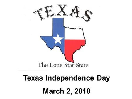 Texas Independence Day March 2, 2010. What is Texas Independence Day? The state of Texas has a proud history full of heroes and important events that.