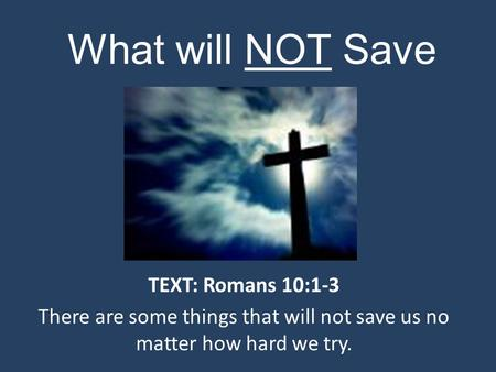 What will NOT Save TEXT: Romans 10:1-3 There are some things that will not save us no matter how hard we try.
