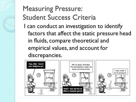 Measuring Pressure: Student Success Criteria I can conduct an investigation to identify factors that affect the static pressure head in fluids, compare.