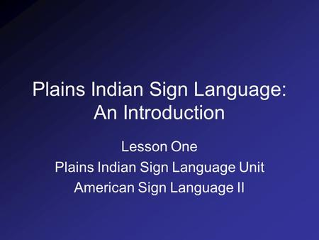 Plains Indian Sign Language: An Introduction Lesson One Plains Indian Sign Language Unit American Sign Language II.