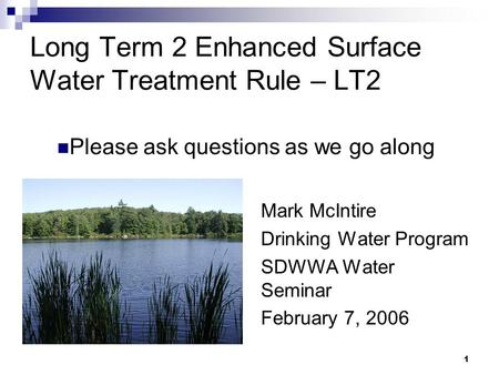 1 Long Term 2 Enhanced Surface Water Treatment Rule – LT2 Mark McIntire Drinking Water Program SDWWA Water Seminar February 7, 2006 Please ask questions.