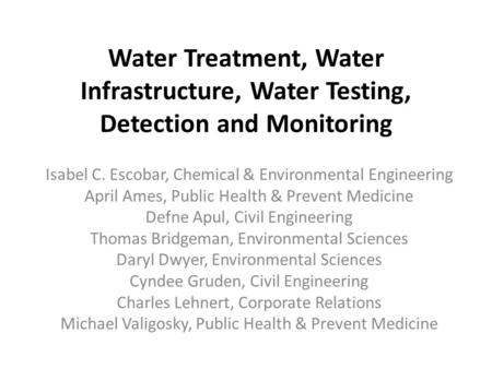 Water Treatment, Water Infrastructure, Water Testing, Detection and Monitoring Isabel C. Escobar, Chemical & Environmental Engineering April Ames, Public.