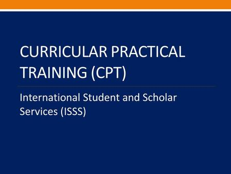 CURRICULAR PRACTICAL TRAINING (CPT) International Student and Scholar Services (ISSS)