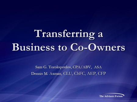 Transferring a Business to Co-Owners Sam G. Torolopoulos, CPA/ABV, ASA Dennis M. Axman, CLU, ChFC, AEP, CFP.