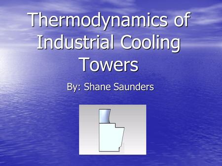 Thermodynamics of Industrial Cooling Towers By: Shane Saunders.