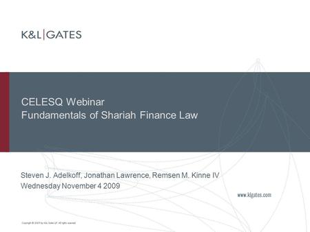 CELESQ Webinar Fundamentals of Shariah Finance Law Steven J. Adelkoff, Jonathan Lawrence, Remsen M. Kinne IV Wednesday November 4 2009.