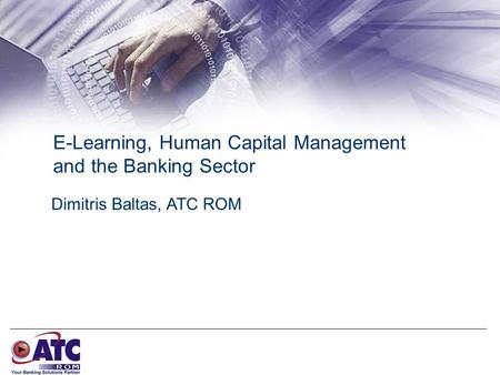 E-Learning, Human Capital Management and the Banking Sector Dimitris Baltas, ATC ROM.