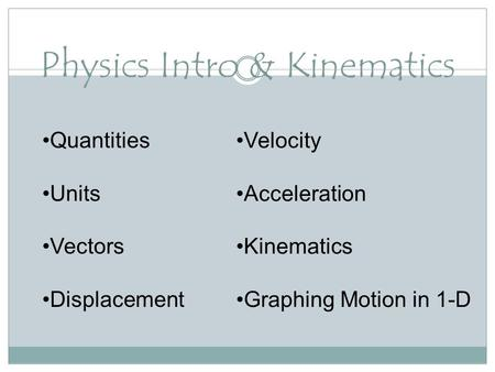 Physics Intro & Kinematics Quantities Units Vectors Displacement Velocity Acceleration Kinematics Graphing Motion in 1-D.