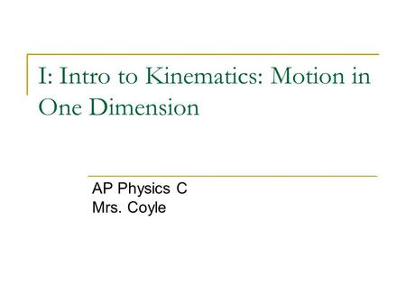 I: Intro to Kinematics: Motion in One Dimension AP Physics C Mrs. Coyle.