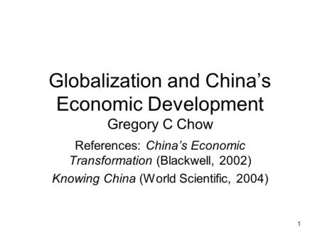 1 Globalization and China's Economic Development Gregory C Chow References: China's Economic Transformation (Blackwell, 2002) Knowing China (World Scientific,