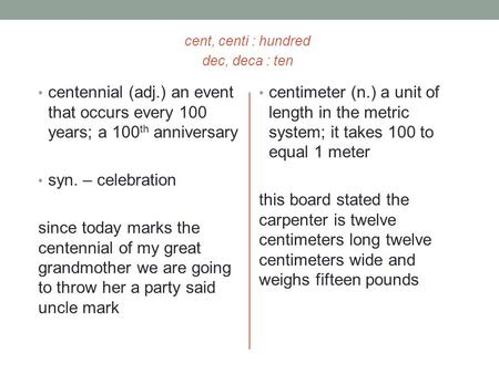 Cent, centi : hundred dec, deca : ten centennial (adj.) an event that occurs every 100 years; a 100 th anniversary syn. – celebration since today marks.