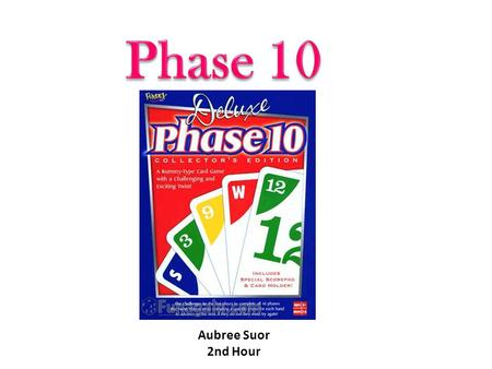 Aubree Suor 2nd Hour.  Two to six players  One player is chosen to be the dealer  Each person is dealt ten cards  Remaining cards become the draw.
