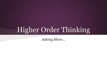 Higher Order Thinking Asking More.... What is Higher Order Thinking? A main goal of educators today is to teach students the skills they need to be critical.
