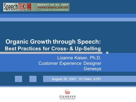 Organic Growth through Speech: Best Practices for Cross- & Up-Selling Lizanne Kaiser, Ph.D. Customer Experience Designer Genesys August 20, 2007, 10:15am,