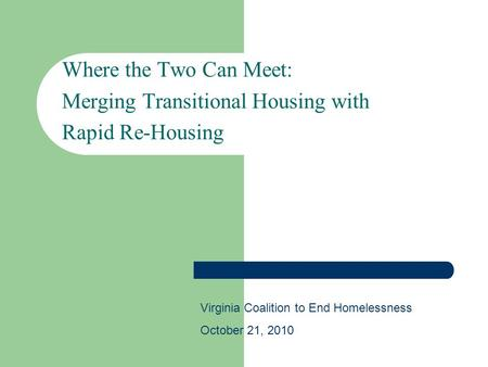 Where the Two Can Meet: Merging Transitional Housing with Rapid Re-Housing Virginia Coalition to End Homelessness October 21, 2010.