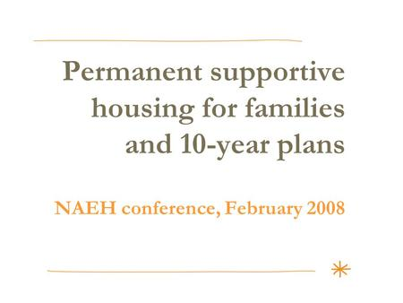 Permanent supportive housing for families and 10-year plans NAEH conference, February 2008.