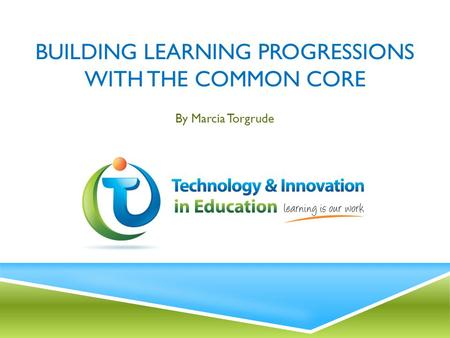 BUILDING LEARNING PROGRESSIONS WITH THE COMMON CORE By Marcia Torgrude.