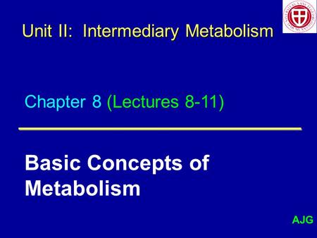 Chapter 8 (Lectures 8-11) Basic Concepts of Metabolism Unit II: Intermediary Metabolism AJG.