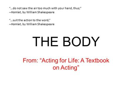 "THE BODY From: ""Acting for Life: A Textbook on Acting"" ""…do not saw the air too much with your hand, thus;"" --Hamlet, by William Shakespeare ""…suit the."