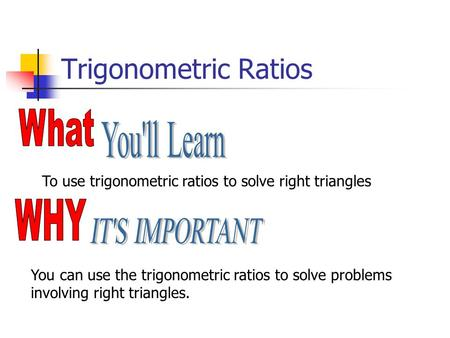 Trigonometric Ratios To use trigonometric ratios to solve right triangles You can use the trigonometric ratios to solve problems involving right triangles.