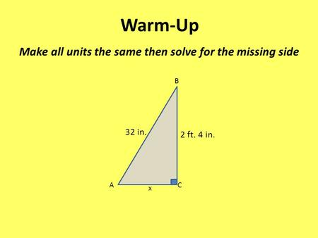 Warm-Up Make all units the same then solve for the missing side 32 in.