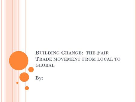 B UILDING C HANGE : THE F AIR T RADE MOVEMENT FROM LOCAL TO GLOBAL By: