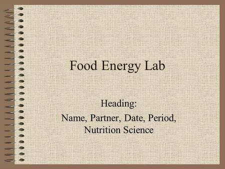 Food Energy Lab Heading: Name, Partner, Date, Period, Nutrition Science.