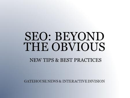 SEO: BEYOND THE OBVIOUS NEW TIPS & BEST PRACTICES GATEHOUSE NEWS & INTERACTIVE DIVISION.