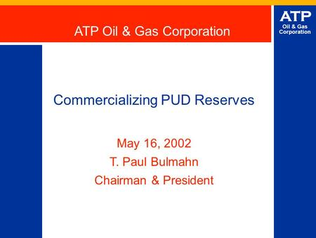 ATP Oil & Gas Corporation Commercializing PUD Reserves May 16, 2002 T. Paul Bulmahn Chairman & President ATP Oil & Gas Corporation.