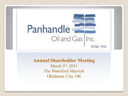 NYSE: PHX Annual Shareholder Meeting March 3 rd, 2011 The Waterford Marriott Oklahoma City, OK.