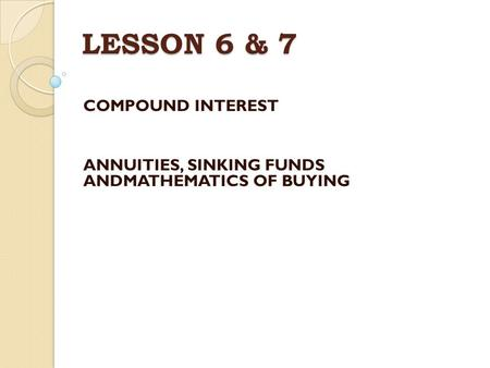 LESSON 6 & 7 COMPOUND INTEREST ANNUITIES, SINKING FUNDS ANDMATHEMATICS OF BUYING.