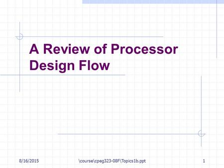 8/16/2015\course\cpeg323-08F\Topics1b.ppt1 A Review of Processor Design Flow.