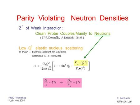 PN12 Workshop JLab, Nov 2004 R. Michaels Jefferson Lab Parity Violating Neutron Densities Z of Weak Interaction : Clean Probe Couples Mainly to Neutrons.