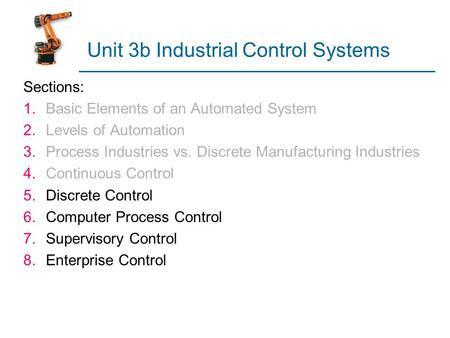 Unit 3b Industrial Control Systems Sections: 1.Basic Elements of an Automated System 2.Levels of Automation 3.Process Industries vs. Discrete Manufacturing.