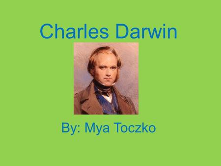 Charles Darwin By: Mya Toczko. My Scientist Charles Darwin Charles Darwin, a naturalist, developed the theory of natural. He also proposed the Scientific.