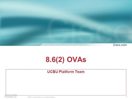 1 © 2001, Cisco Systems, Inc. All rights reserved. Session Number Presentation_ID 8.6(2) OVAs UCBU Platform Team.