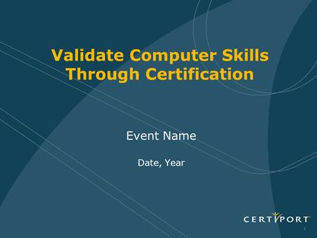 1 Event Name Date, Year Validate Computer Skills Through Certification.