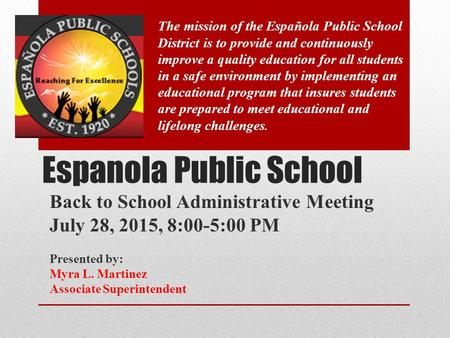 Espanola Public School Back to School Administrative Meeting July 28, 2015, 8:00-5:00 PM Presented by: Myra L. Martinez Associate Superintendent The mission.