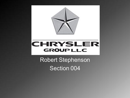 Robert Stephenson Section 004. Chrysler Goup LLC Automotive Industry Major competitors: GM, Ford Motor Company, Toyota, Hyundai, Mercedes, etc.