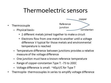 Thermoelectric sensors Thermocouple – Physical basis- 2 different metals joined together to make a circuit Electrons flow from one metal to another until.