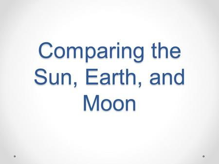 Comparing the Sun, Earth, and Moon. The Sun What physical features do you notice? How does the Sun compare to the Earth and Moon? What does the Sun provide.