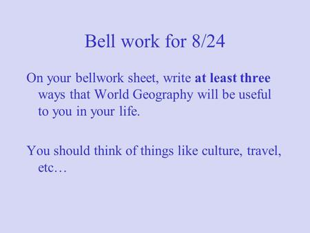 Bell work for 8/24 On your bellwork sheet, write at least three ways that World Geography will be useful to you in your life. You should think of things.