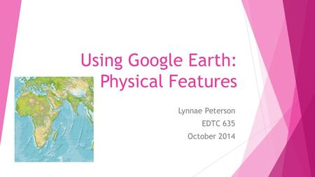 Using Google Earth: Physical Features Lynnae Peterson EDTC 635 October 2014.