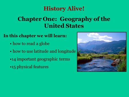 History Alive! Chapter One: Geography of the United States In this chapter we will learn: how to read a globe how to use latitude and longitude 14 important.