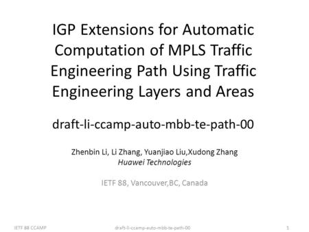 Draft-li-ccamp-auto-mbb-te-path-00IETF 88 CCAMP1 IGP Extensions for Automatic Computation of MPLS Traffic Engineering Path Using Traffic Engineering Layers.