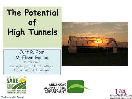 The Potential of Tunnels The Potential of High Tunnels Curt R. Rom M. Elena Garcia Professor Department of Horticulture University of Arkansas.