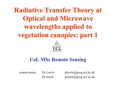 Radiative Transfer Theory at Optical and Microwave wavelengths applied to vegetation canopies: part 1 UoL MSc Remote Sensing course tutors: Dr Lewis